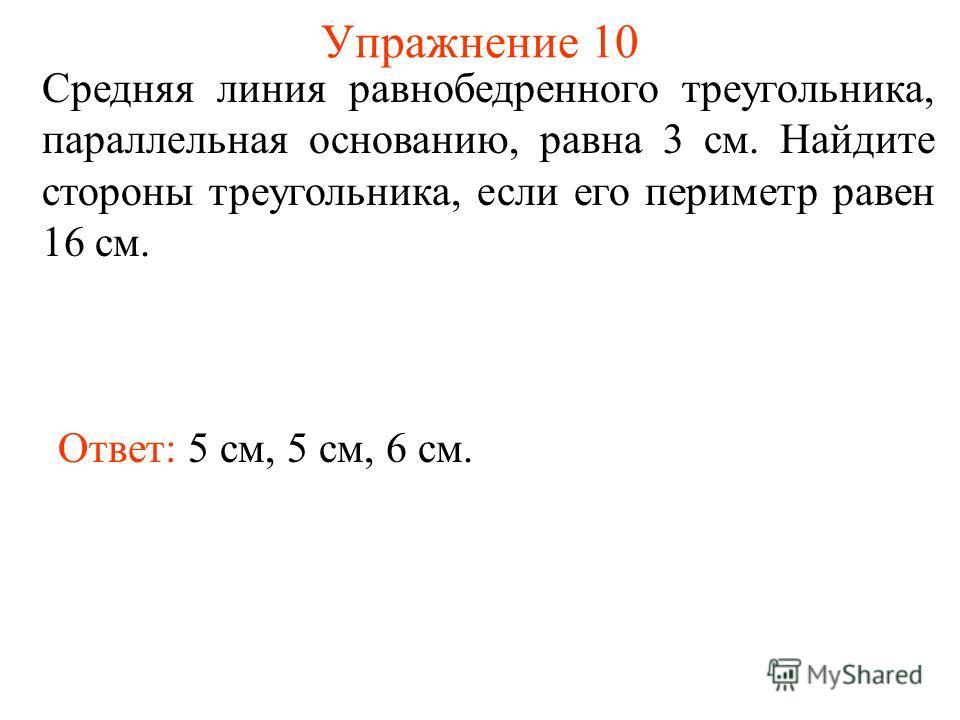 Упражнение 10 Средняя линия равнобедренного треугольника, параллельная основанию, равна 3 см. Найдите стороны треугольника, если его периметр равен 16 см. Ответ: 5 см, 5 см, 6 см.