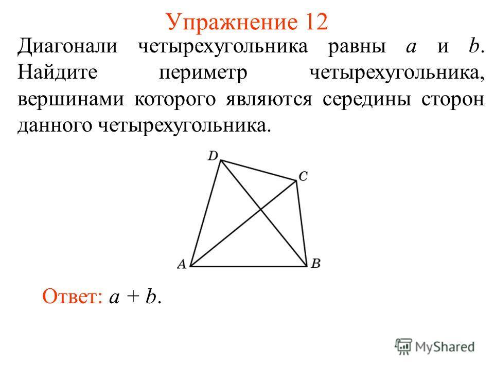 Упражнение 12 Диагонали четырехугольника равны а и b. Найдите периметр четырехугольника, вершинами которого являются середины сторон данного четырехугольника. Ответ: a + b.