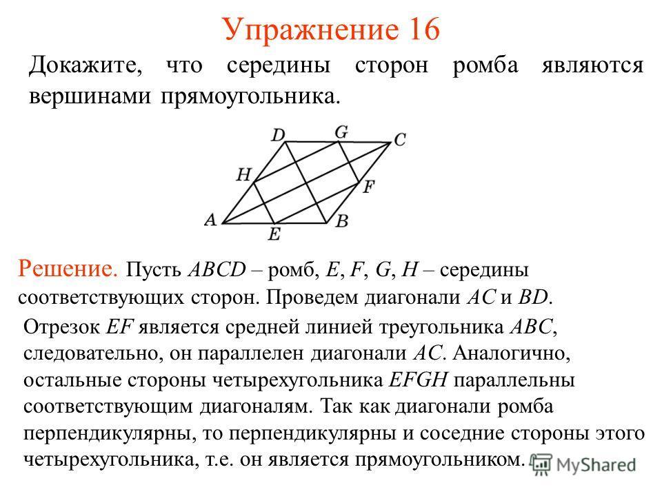 Упражнение 16 Докажите, что середины сторон ромба являются вершинами прямоугольника. Решение. Пусть ABCD – ромб, E, F, G, H – середины соответствующих сторон. Проведем диагонали AC и BD. Отрезок EF является средней линией треугольника ABC, следовател