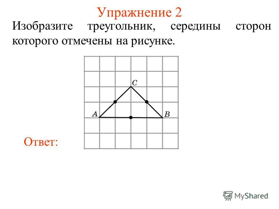 Упражнение 2 Изобразите треугольник, середины сторон которого отмечены на рисунке. Ответ: