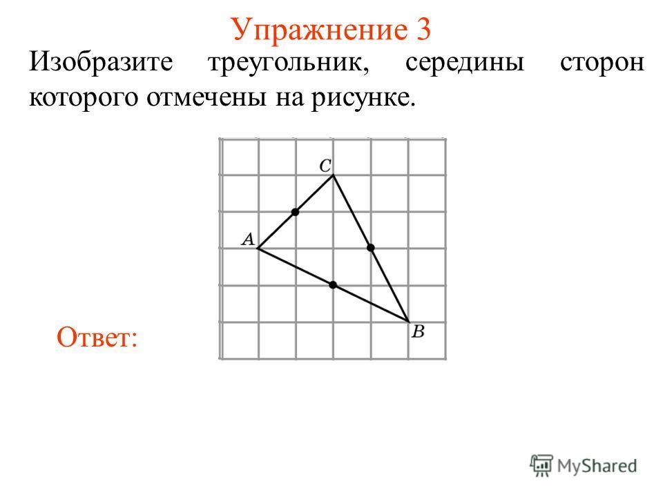 Упражнение 3 Изобразите треугольник, середины сторон которого отмечены на рисунке. Ответ:
