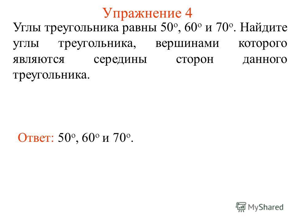 Упражнение 4 Углы треугольника равны 50 о, 60 о и 70 о. Найдите углы треугольника, вершинами которого являются середины сторон данного треугольника. Ответ: 50 о, 60 о и 70 о.