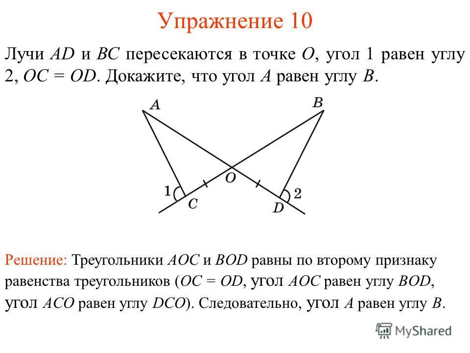 Упражнение 10 Лучи AD и ВС пересекаются в точке О, угол 1 равен углу 2, OC = OD. Докажите, что угол A равен углу B. Решение: Треугольники AOC и BOD равны по второму признаку равенства треугольников (OC = OD, угол AOC равен углу BOD, угол ACO равен уг