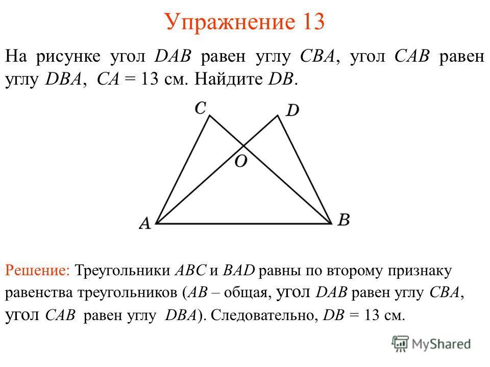 Упражнение 13 На рисунке угол DAB равен углу CBA, угол CAB равен углу DBA, СА = 13 см. Найдите DB. Решение: Треугольники ABC и BAD равны по второму признаку равенства треугольников (AB – общая, угол DAB равен углу CBA, угол CAB равен углу DBA). Следо