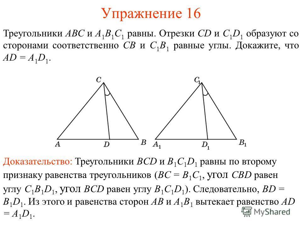 Упражнение 16 Треугольники АВС и А 1 В 1 С 1 равны. Отрезки CD и C 1 D 1 образуют со сторонами соответственно СВ и С 1 В 1 равные углы. Докажите, что AD = A 1 D 1. Доказательство: Треугольники BCD и B 1 C 1 D 1 равны по второму признаку равенства тре