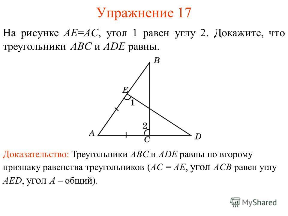 Упражнение 17 На рисунке AE=AC, угол 1 равен углу 2. Докажите, что треугольники ABC и ADE равны. Доказательство: Треугольники ABC и ADE равны по второму признаку равенства треугольников (AC = AE, угол ACB равен углу AED, угол A – общий).