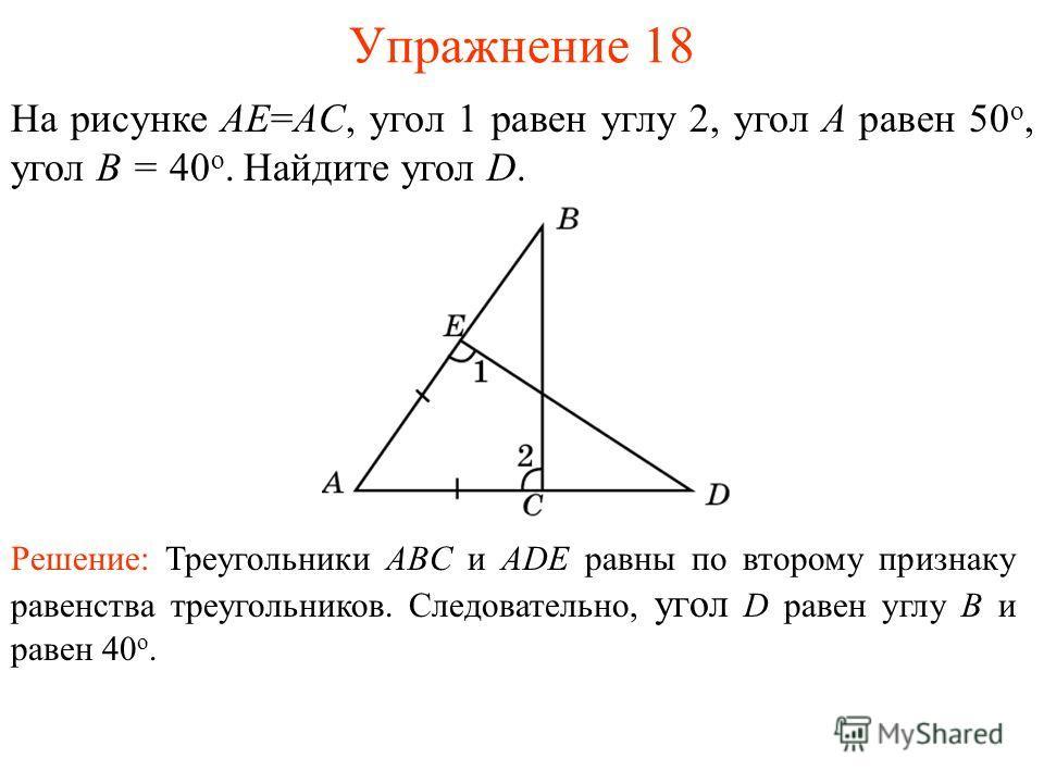 Упражнение 18 На рисунке AE=AC, угол 1 равен углу 2, угол A равен 50 o, угол B = 40 o. Найдите угол D. Решение: Треугольники ABC и ADE равны по второму признаку равенства треугольников. Следовательно, угол D равен углу B и равен 40 o.
