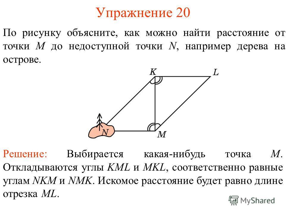 Упражнение 20 По рисунку объясните, как можно найти расстояние от точки M до недоступной точки N, например дерева на острове. Решение: Выбирается какая-нибудь точка M. Откладываются углы KML и MKL, соответственно равные углам NKM и NMK. Искомое расст