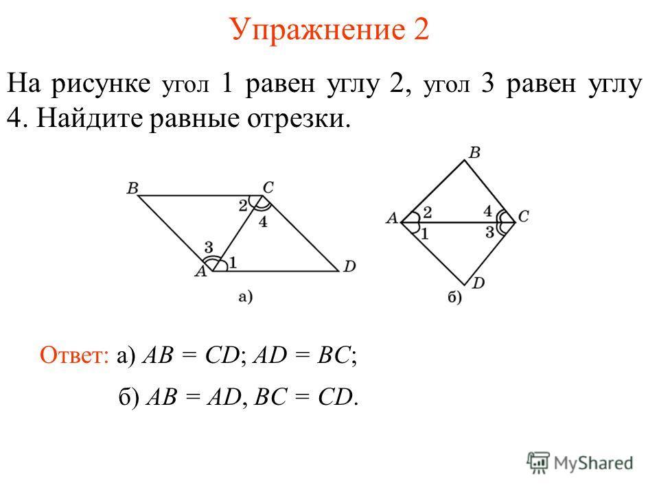 Упражнение 2 Ответ: а) AB = CD; AD = BC; На рисунке угол 1 равен углу 2, угол 3 равен углу 4. Найдите равные отрезки. б) AB = AD, BC = CD.