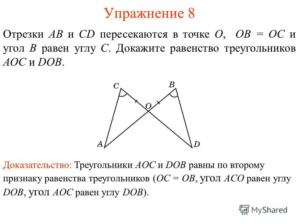 Упражнение 8 Доказательство: Треугольники AOC и DOB равны по второму признаку равенства треугольников (OC = OB, угол ACO равен углу DOB, угол AOC равен углу DOB). Отрезки АВ и CD пересекаются в точке О, ОВ = ОС и угол B равен углу C. Докажите равенст