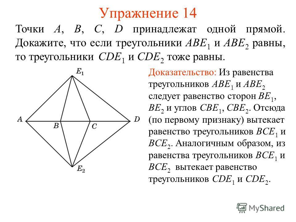 Упражнение 14 Точки A, B, C, D принадлежат одной прямой. Докажите, что если треугольники ABE 1 и ABE 2 равны, то треугольники CDE 1 и CDE 2 тоже равны. Доказательство: Из равенства треугольников ABE 1 и ABE 2 следует равенство сторон BE 1, BE 2 и угл