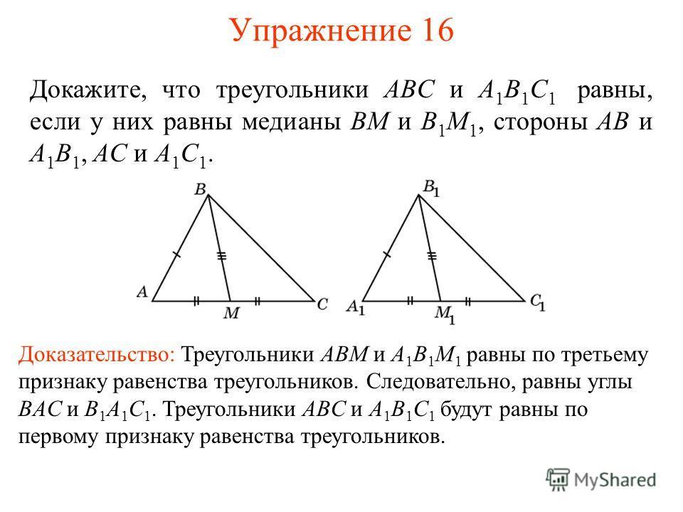 Упражнение 16 Докажите, что треугольники ABC и A 1 B 1 C 1 равны, если у них равны медианы BM и B 1 M 1, стороны AB и A 1 B 1, AC и A 1 C 1. Доказательство: Треугольники ABM и A 1 B 1 M 1 равны по третьему признаку равенства треугольников. Следовател