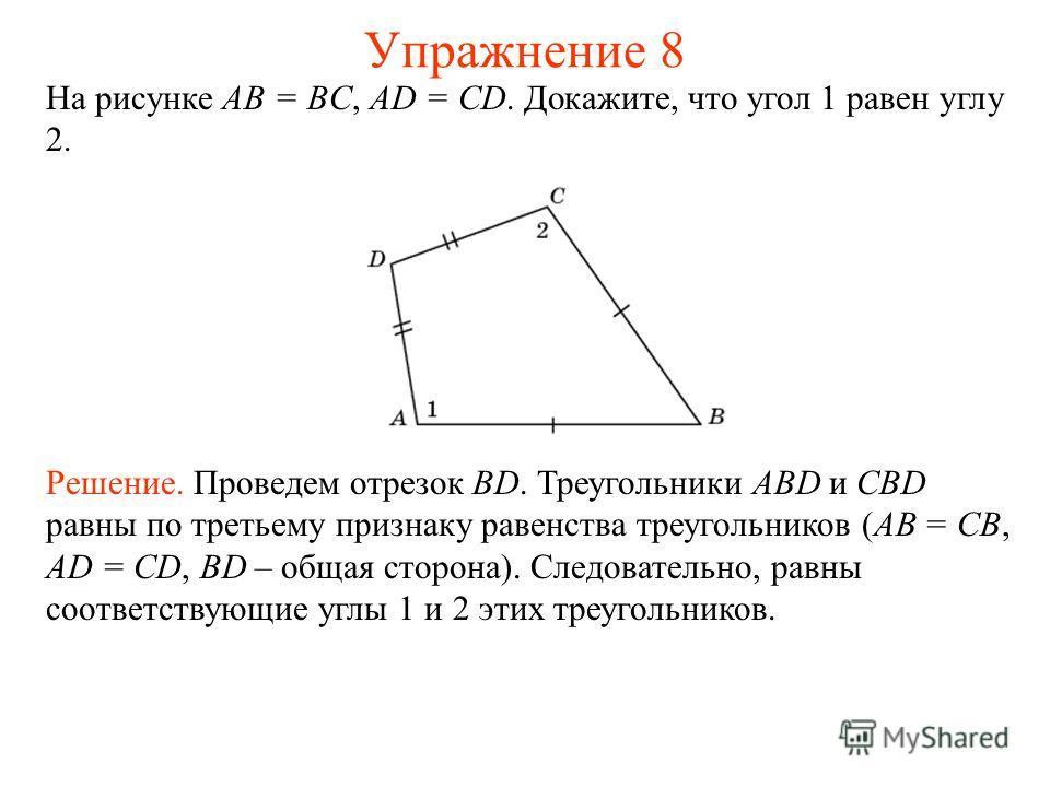На рисунке AB = BC, AD = CD. Докажите, что угол 1 равен углу 2. Решение. Проведем отрезок BD. Треугольники ABD и CBD равны по третьему признаку равенства треугольников (AB = CB, AD = CD, BD – общая сторона). Следовательно, равны соответствующие углы