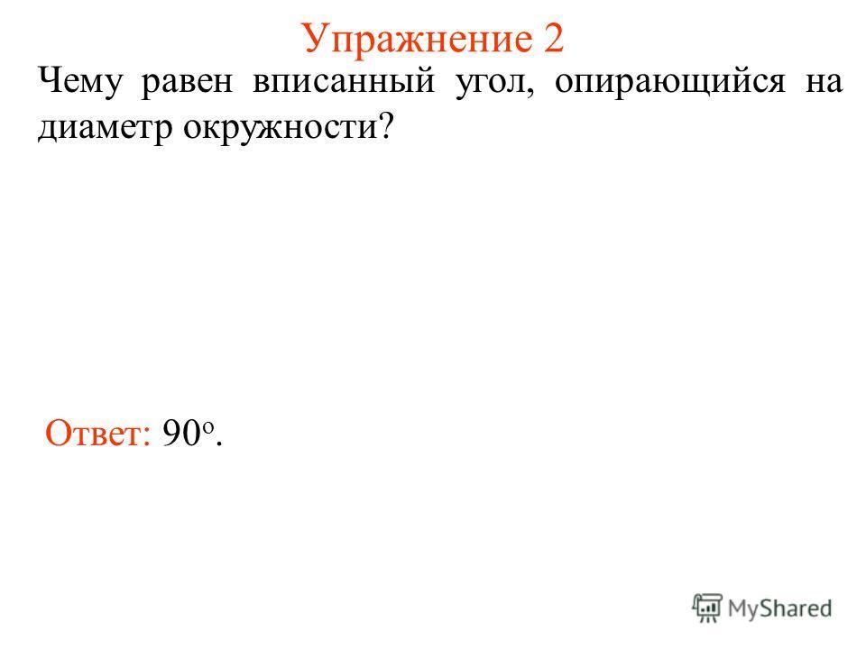 Упражнение 2 Чему равен вписанный угол, опирающийся на диаметр окружности? Ответ: 90 о.