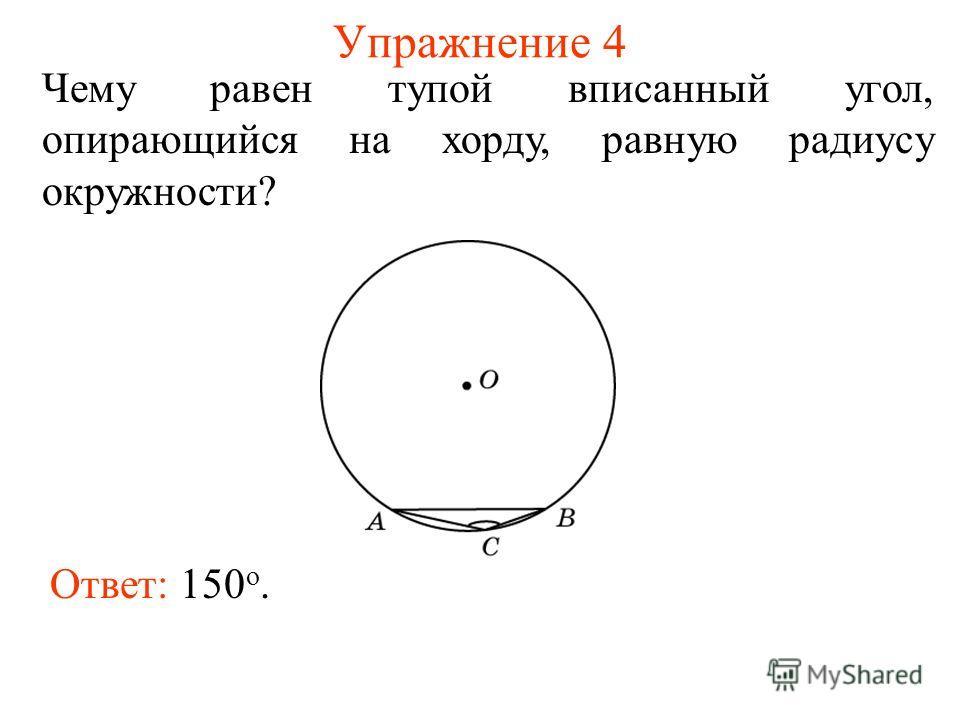 Упражнение 4 Чему равен тупой вписанный угол, опирающийся на хорду, равную радиусу окружности? Ответ: 150 о.