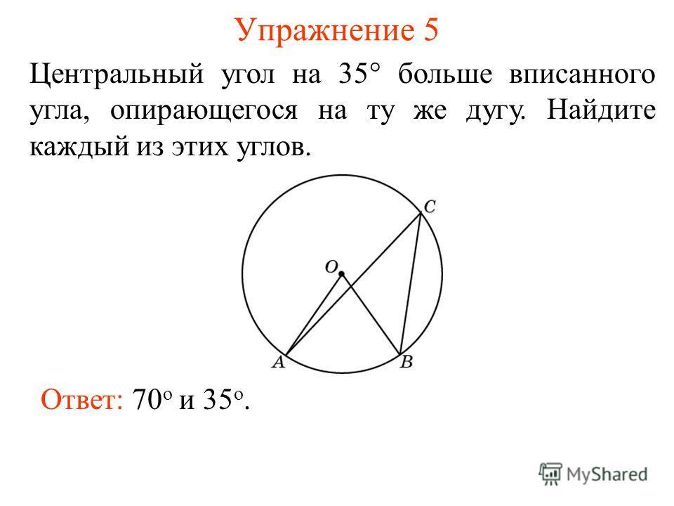 Упражнение 5 Центральный угол на 35 больше вписанного угла, опирающегося на ту же дугу. Найдите каждый из этих углов. Ответ: 70 о и 35 о.