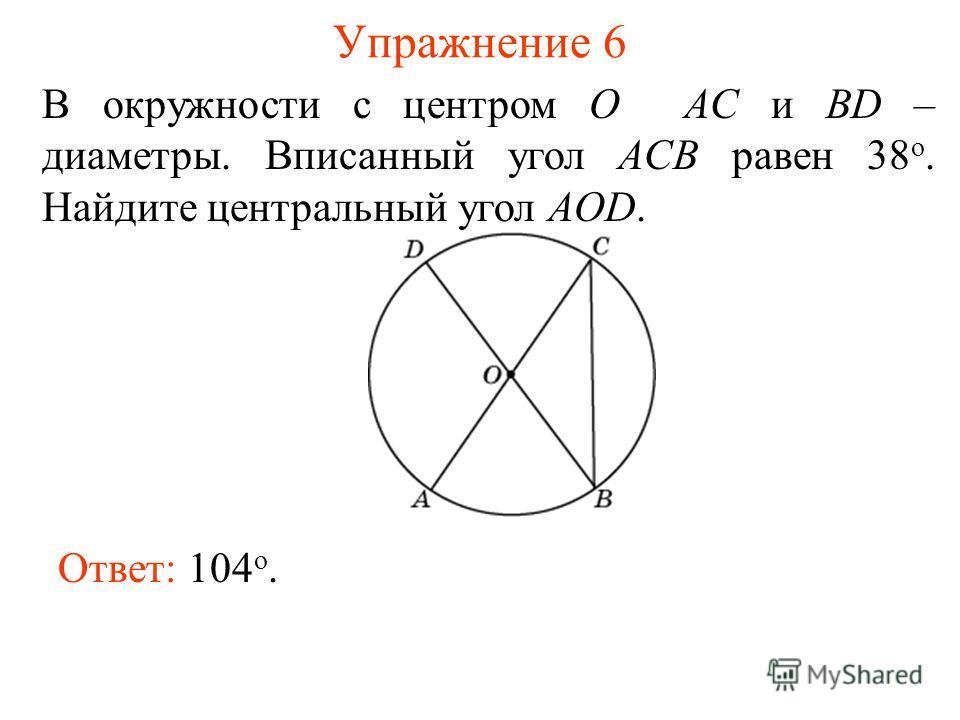 Упражнение 6 В окружности с центром O AC и BD – диаметры. Вписанный угол ACB равен 38 о. Найдите центральный угол AOD. Ответ: 104 о.