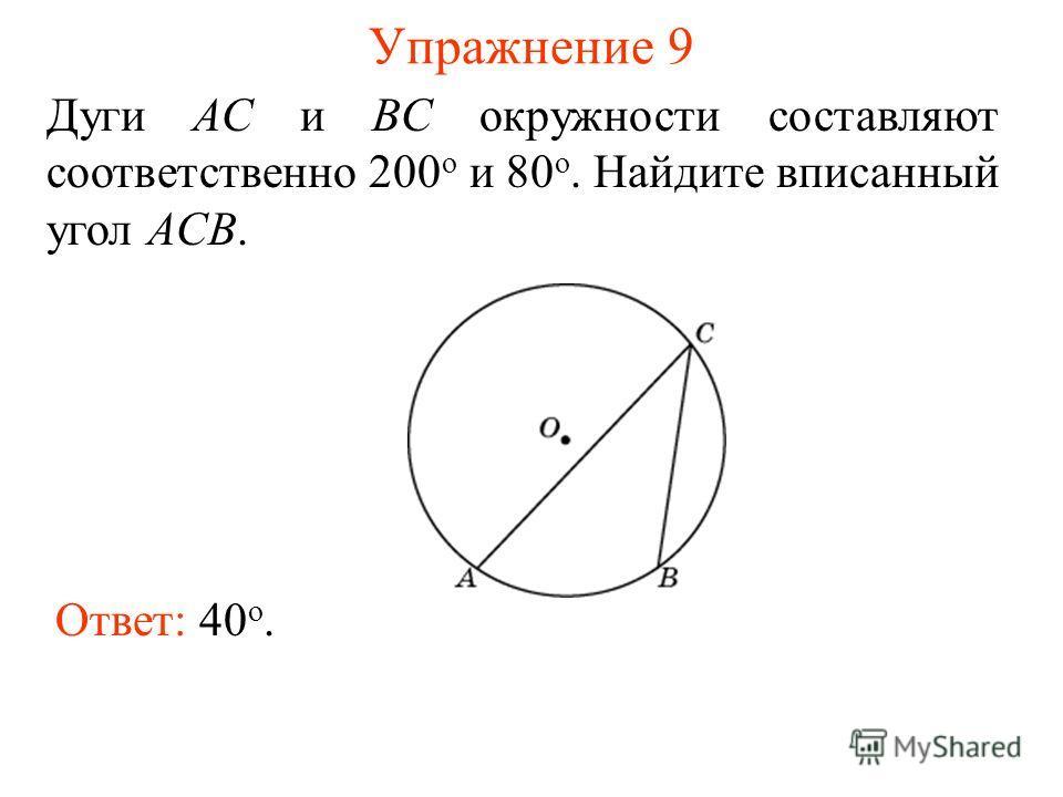 Упражнение 9 Ответ: 40 о. Дуги AC и BC окружности составляют соответственно 200 о и 80 о. Найдите вписанный угол ACB.