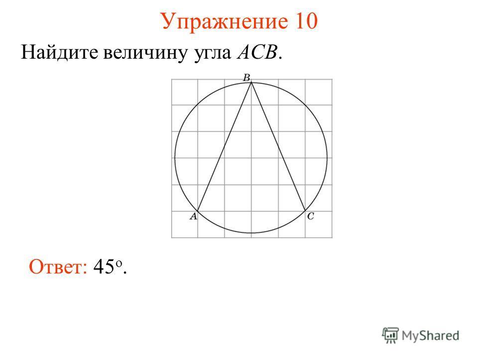 Упражнение 10 Ответ: 45 о. Найдите величину угла ACB.