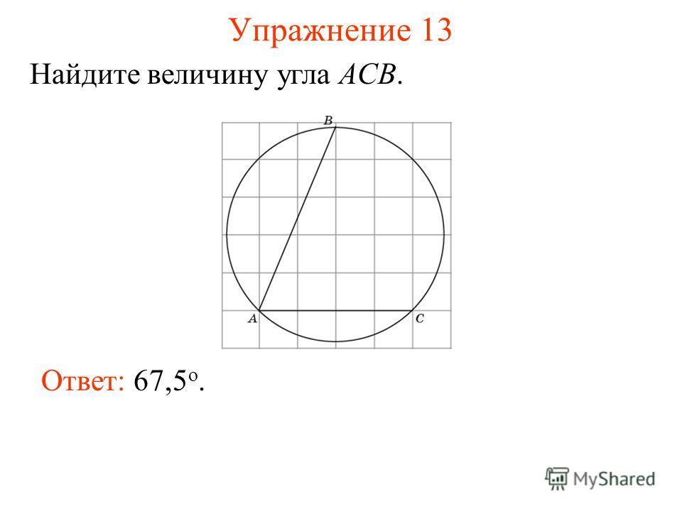 Упражнение 13 Ответ: 67,5 о. Найдите величину угла ACB.