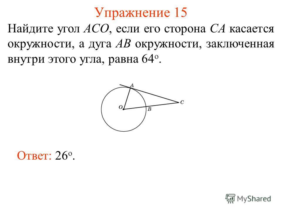 Упражнение 15 Найдите угол ACO, если его сторона CA касается окружности, а дуга AB окружности, заключенная внутри этого угла, равна 64 о. Ответ: 26 о.
