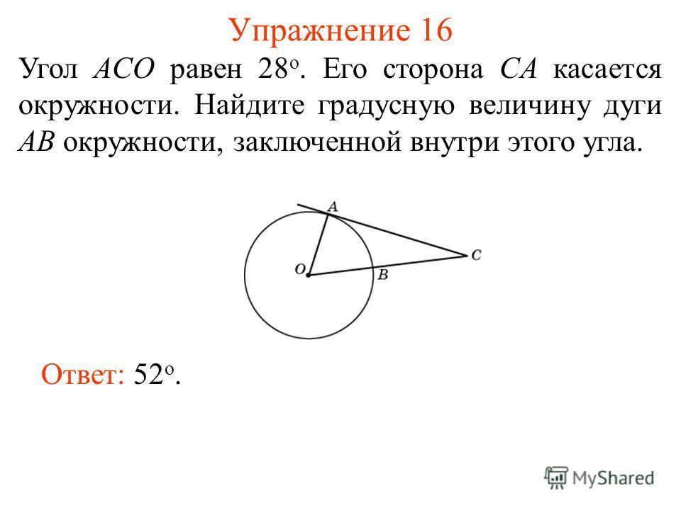 Упражнение 16 Угол ACO равен 28 о. Его сторона CA касается окружности. Найдите градусную величину дуги AB окружности, заключенной внутри этого угла. Ответ: 52 о.