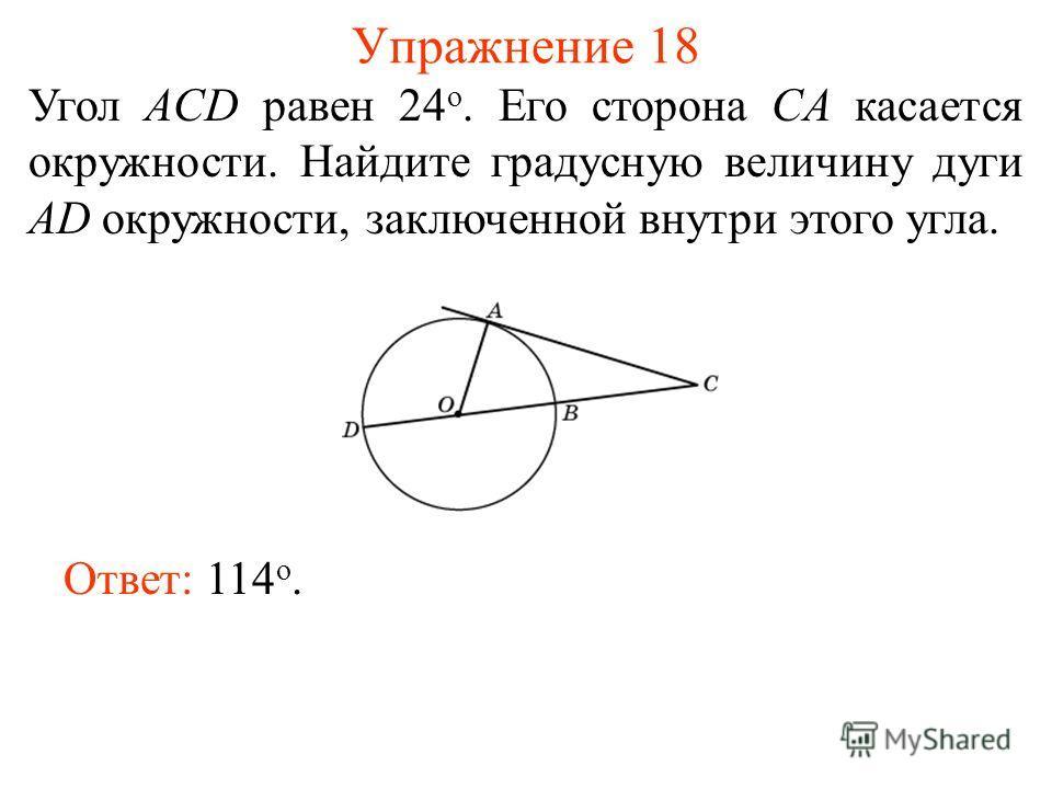 Упражнение 18 Угол ACD равен 24 о. Его сторона CA касается окружности. Найдите градусную величину дуги AD окружности, заключенной внутри этого угла. Ответ: 114 о.