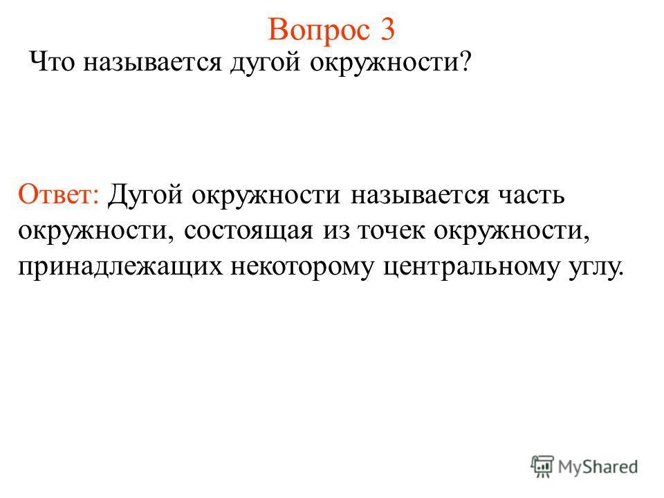 Вопрос 3 Что называется дугой окружности? Ответ: Дугой окружности называется часть окружности, состоящая из точек окружности, принадлежащих некоторому центральному углу.