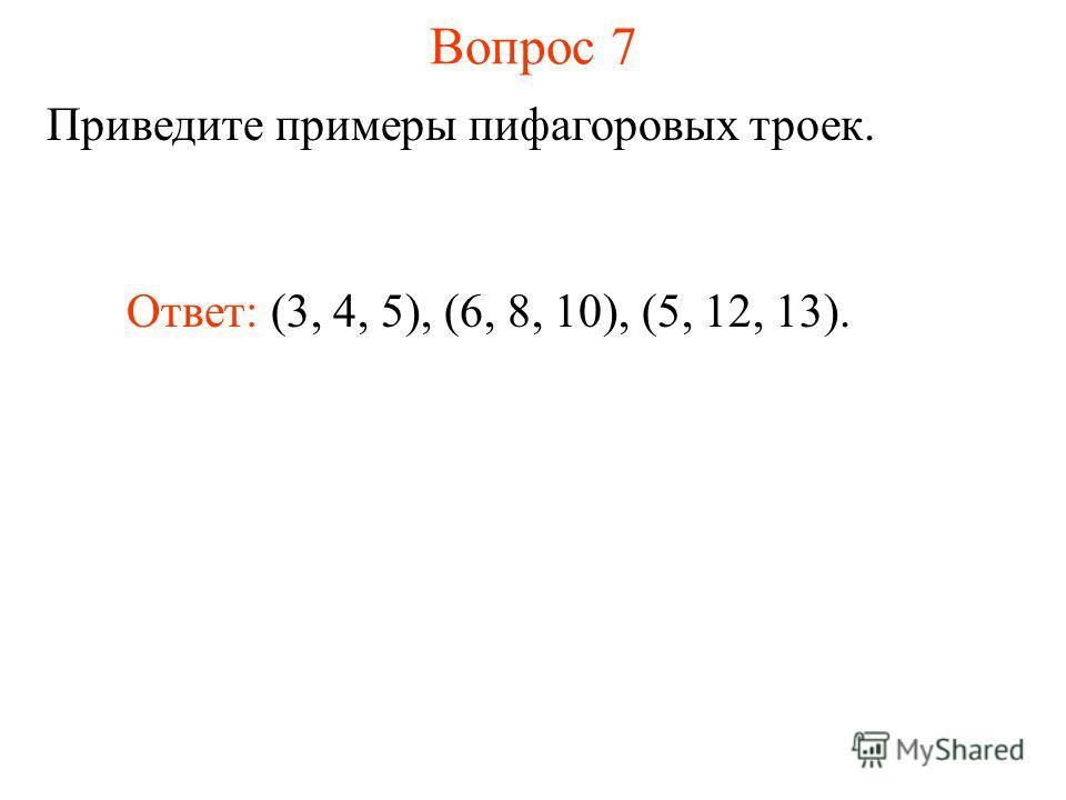 Вопрос 7 Приведите примеры пифагоровых троек. Ответ: (3, 4, 5), (6, 8, 10), (5, 12, 13).