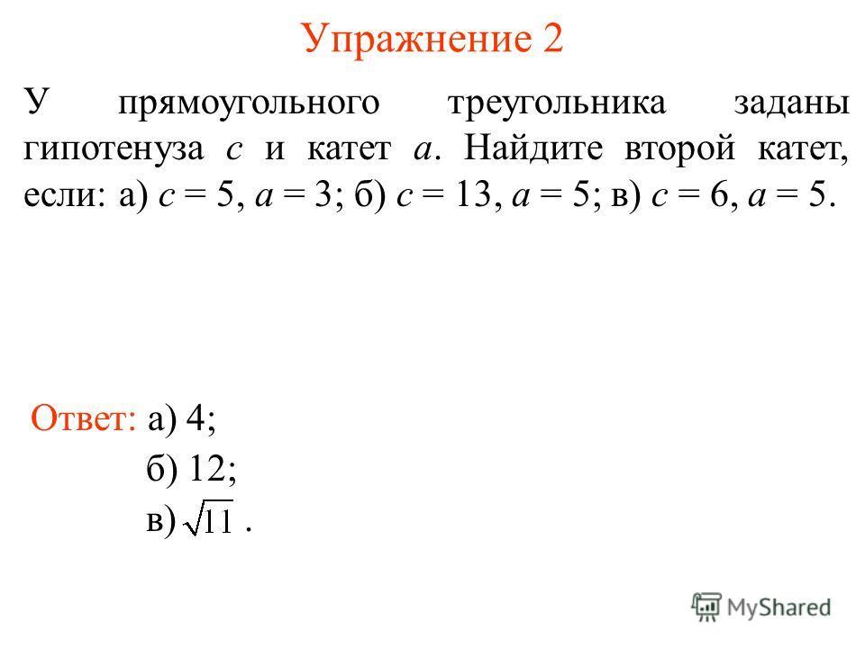 Упражнение 2 У прямоугольного треугольника заданы гипотенуза с и катет а. Найдите второй катет, если: а) с = 5, а = 3; б) с = 13, а = 5; в) с = 6, а = 5. Ответ: а) 4; б) 12; в).