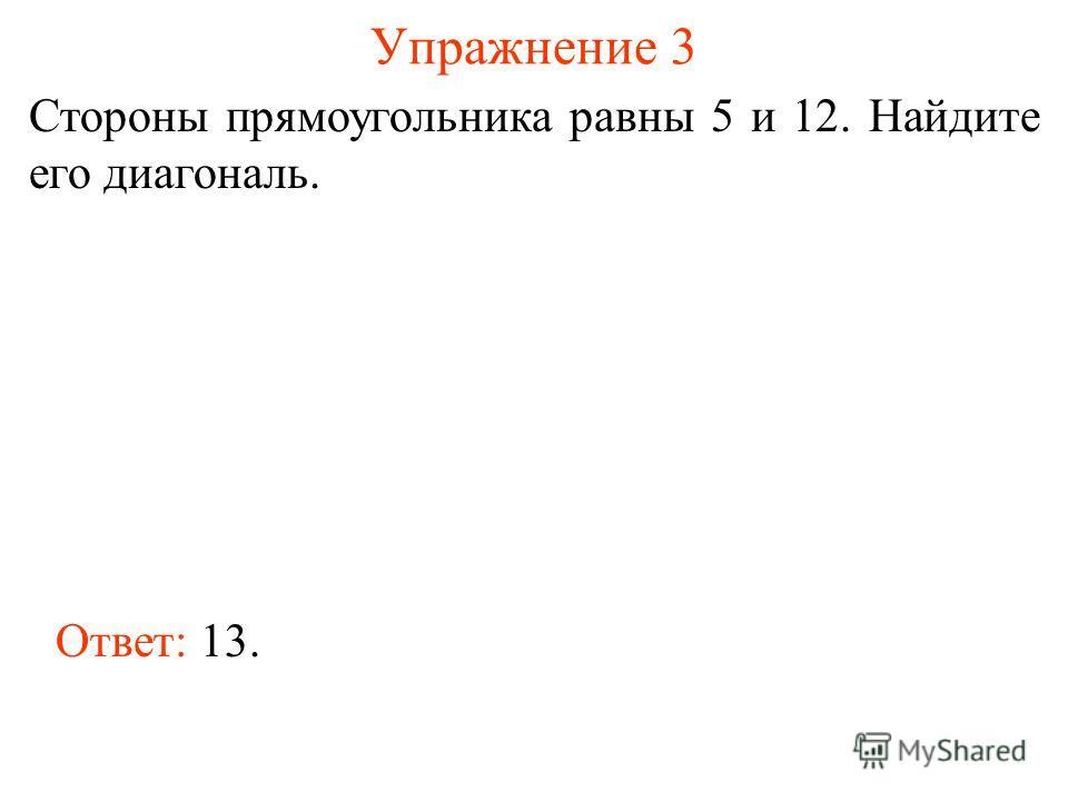 Упражнение 3 Стороны прямоугольника равны 5 и 12. Найдите его диагональ. Ответ: 13.