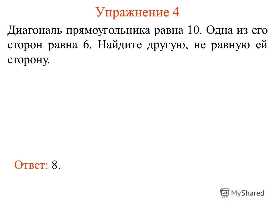 Упражнение 4 Диагональ прямоугольника равна 10. Одна из его сторон равна 6. Найдите другую, не равную ей сторону. Ответ: 8.