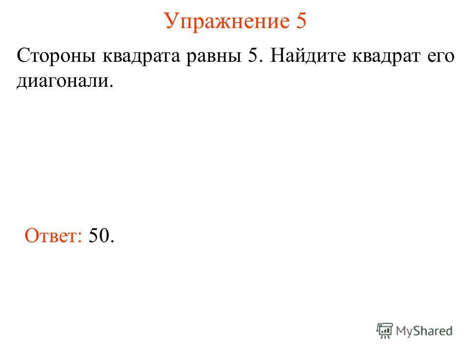 Упражнение 5 Стороны квадрата равны 5. Найдите квадрат его диагонали. Ответ: 50.