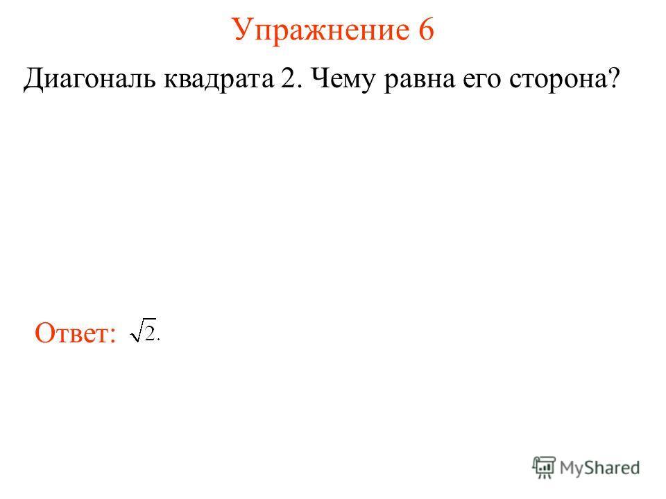Упражнение 6 Диагональ квадрата 2. Чему равна его сторона? Ответ: