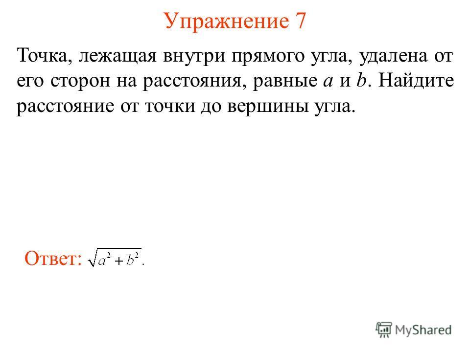 Упражнение 7 Точка, лежащая внутри прямого угла, удалена от его сторон на расстояния, равные а и b. Найдите расстояние от точки до вершины угла. Ответ: