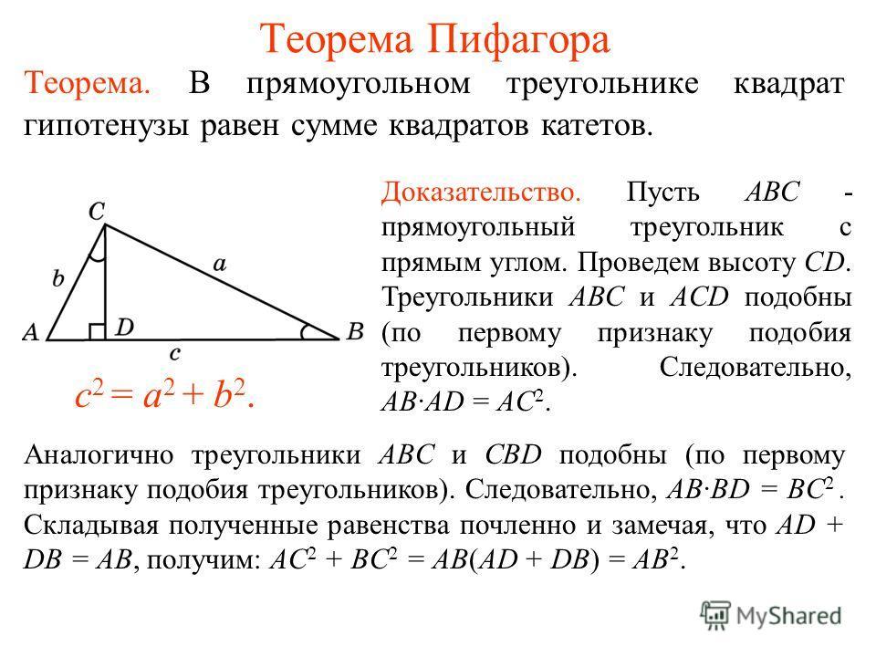 Теорема Пифагора Теорема. В прямоугольном треугольнике квадрат гипотенузы равен сумме квадратов катетов. c 2 = a 2 + b 2. Доказательство. Пусть АВС - прямоугольный треугольник с прямым углом. Проведем высоту СD. Треугольники АВС и ACD подобны (по пер
