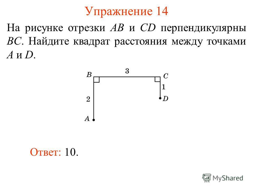 Упражнение 14 На рисунке отрезки AB и CD перпендикулярны BC. Найдите квадрат расстояния между точками A и D. Ответ: 10.