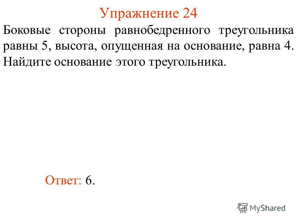 Упражнение 24 Боковые стороны равнобедренного треугольника равны 5, высота, опущенная на основание, равна 4. Найдите основание этого треугольника. Ответ: 6.