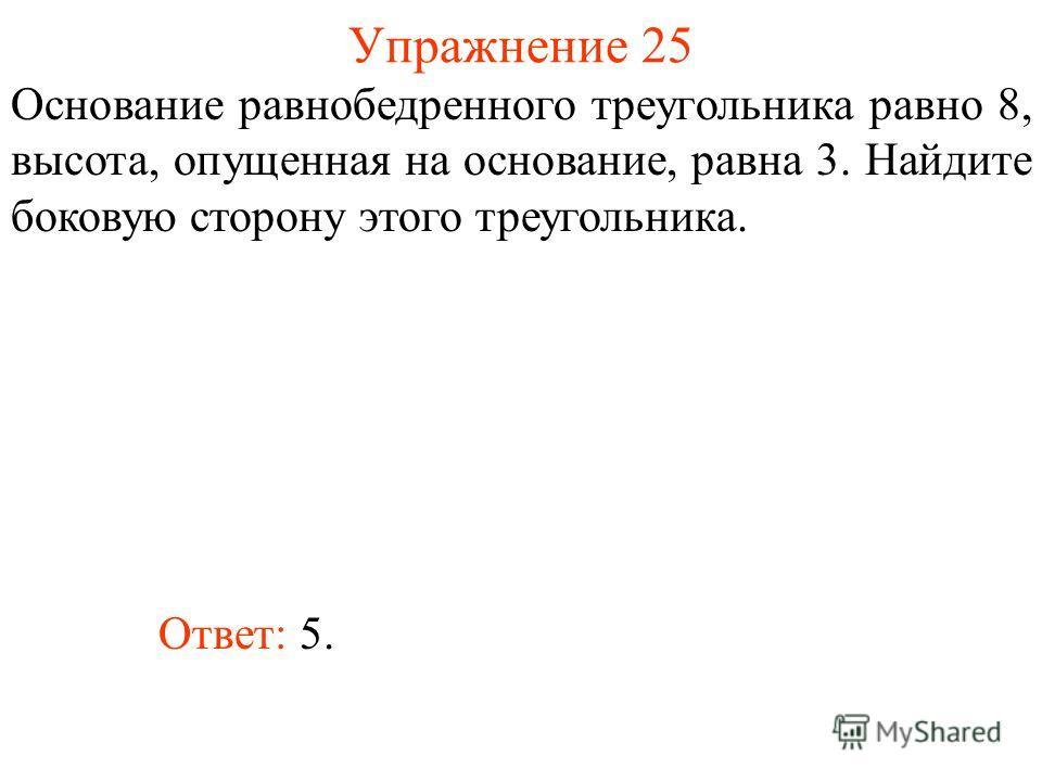 Упражнение 25 Основание равнобедренного треугольника равно 8, высота, опущенная на основание, равна 3. Найдите боковую сторону этого треугольника. Ответ: 5.