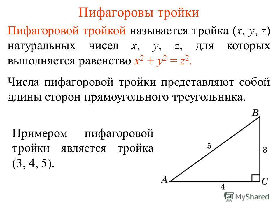 Пифагоровы тройки Пифагоровой тройкой называется тройка (x, y, z) натуральных чисел x, y, z, для которых выполняется равенство x 2 + y 2 = z 2. Числа пифагоровой тройки представляют собой длины сторон прямоугольного треугольника. Примером пифагоровой