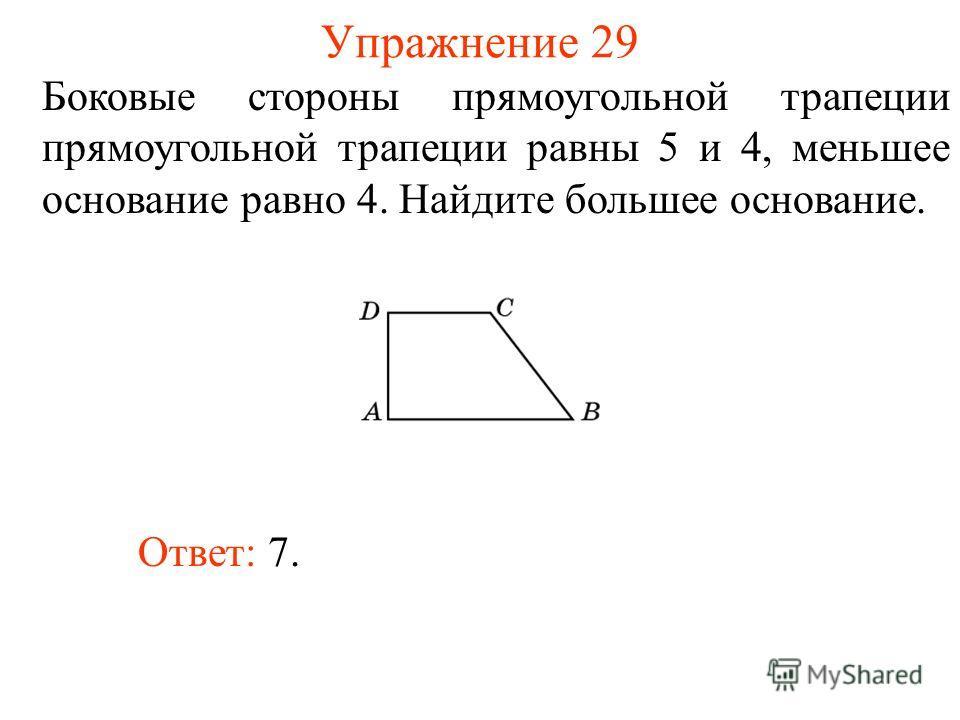 Упражнение 29 Боковые стороны прямоугольной трапеции прямоугольной трапеции равны 5 и 4, меньшее основание равно 4. Найдите большее основание. Ответ: 7.