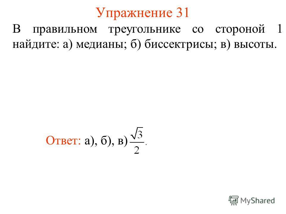 Упражнение 31 В правильном треугольнике со стороной 1 найдите: а) медианы; б) биссектрисы; в) высоты. Ответ: а), б), в)