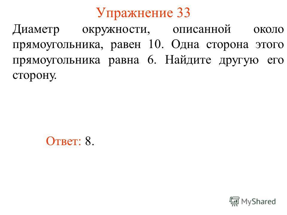 Упражнение 33 Диаметр окружности, описанной около прямоугольника, равен 10. Одна сторона этого прямоугольника равна 6. Найдите другую его сторону. Ответ: 8.