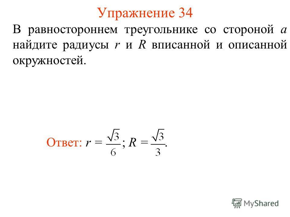 Упражнение 34 В равностороннем треугольнике со стороной а найдите радиусы r и R вписанной и описанной окружностей. Ответ: r = ; R =.