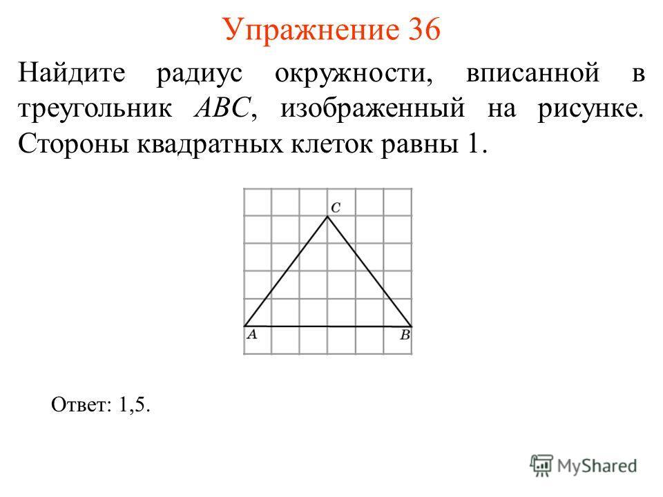 Упражнение 36 Найдите радиус окружности, вписанной в треугольник ABC, изображенный на рисунке. Стороны квадратных клеток равны 1. Ответ: 1,5.