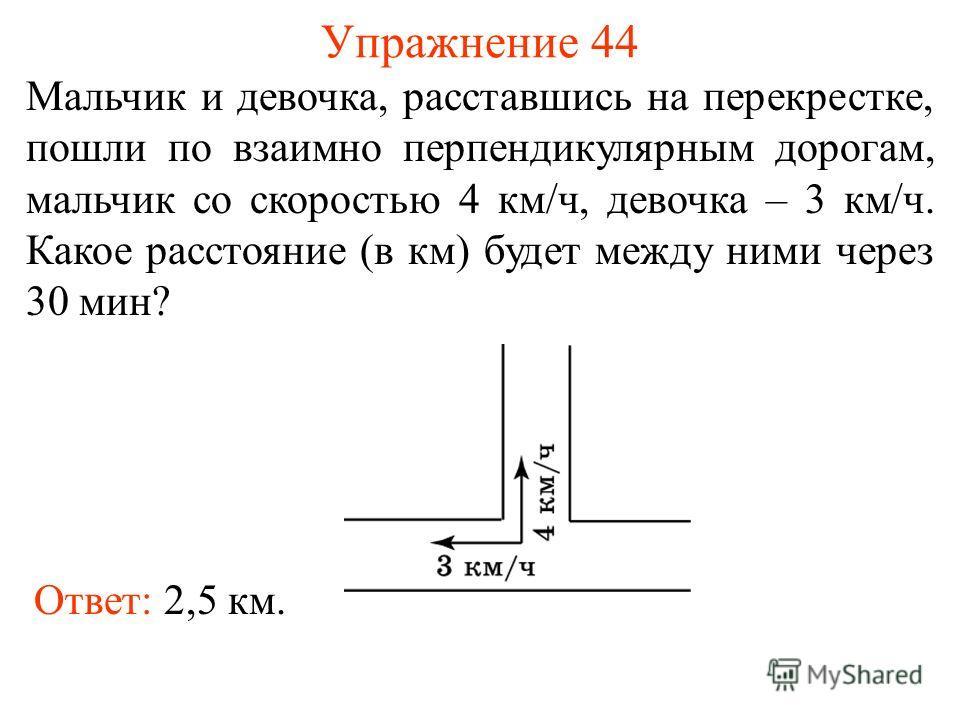 Упражнение 44 Мальчик и девочка, расставшись на перекрестке, пошли по взаимно перпендикулярным дорогам, мальчик со скоростью 4 км/ч, девочка – 3 км/ч. Какое расстояние (в км) будет между ними через 30 мин? Ответ: 2,5 км.