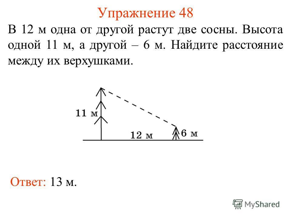 Упражнение 48 В 12 м одна от другой растут две сосны. Высота одной 11 м, а другой – 6 м. Найдите расстояние между их верхушками. Ответ: 13 м.
