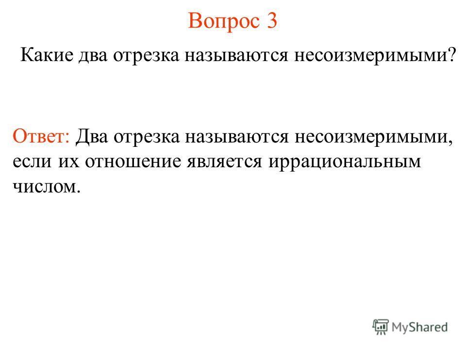 Вопрос 3 Какие два отрезка называются несоизмеримыми? Ответ: Два отрезка называются несоизмеримыми, если их отношение является иррациональным числом.