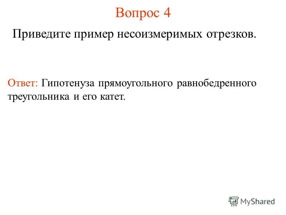 Вопрос 4 Приведите пример несоизмеримых отрезков. Ответ: Гипотенуза прямоугольного равнобедренного треугольника и его катет.