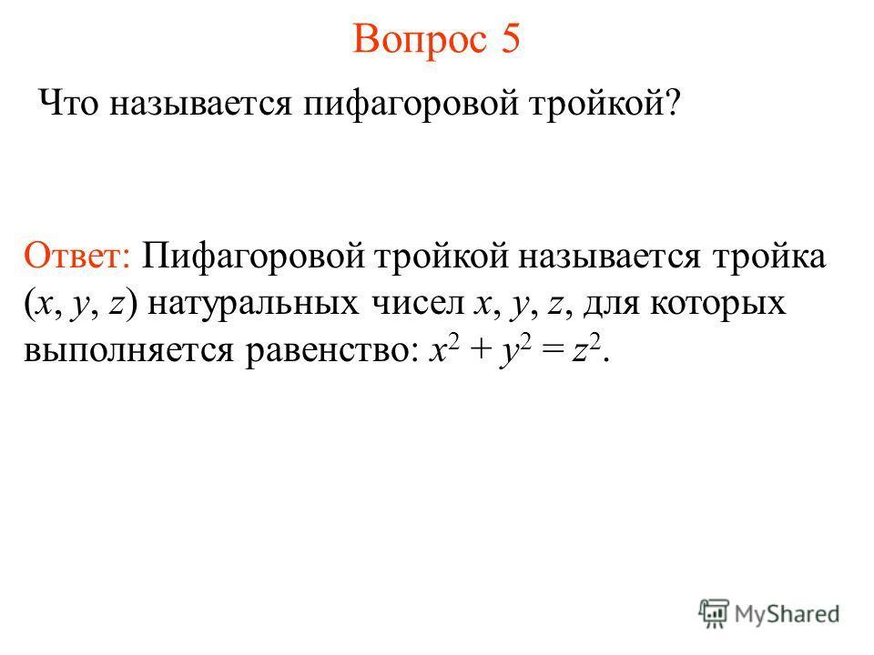 Вопрос 5 Что называется пифагоровой тройкой? Ответ: Пифагоровой тройкой называется тройка (x, y, z) натуральных чисел x, y, z, для которых выполняется равенство: x 2 + y 2 = z 2.